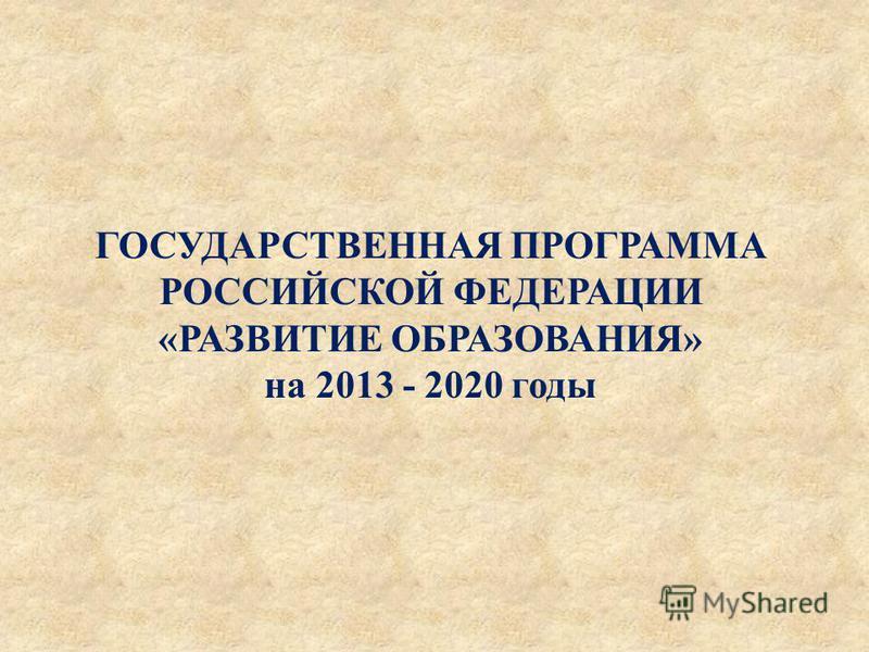 ГОСУДАРСТВЕННАЯ ПРОГРАММА РОССИЙСКОЙ ФЕДЕРАЦИИ « РАЗВИТИЕ ОБРАЗОВАНИЯ » на 2013 - 2020 годы
