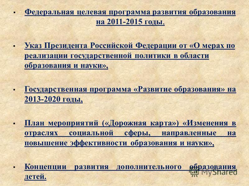 Федеральная целевая программа развития образования на 2011-2015 годы, Указ Президента Российской Федерации от « О мерах по реализации государственной политики в области образования и науки », Государственная программа « Развитие образования » на 2013