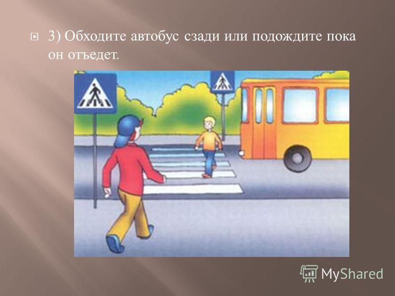 3) Обходите автобус сзади или подождите пока он отъедет.