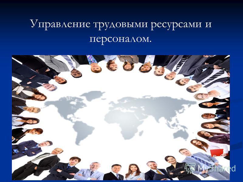 Управление трудовыми ресурсами и персоналом.
