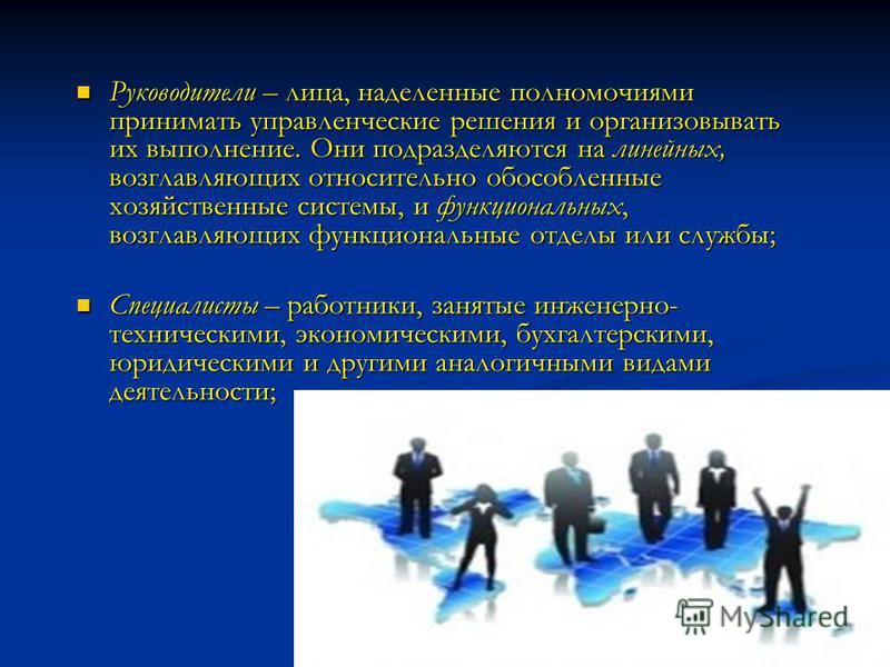 Руководители – лица, наделенные полномочиями принимать управленческие решения и организовывать их выполнение. Они подразделяются на линейных, возглавляющих относительно обособленные хозяйственные системы, и функциональных, возглавляющих функциональны