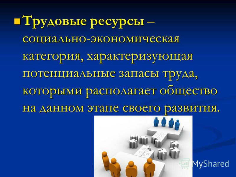 Трудовые ресурсы – социально-экономическая категория, характеризующая потенциальные запасы труда, которыми располагает общество на данном этапе своего развития. Трудовые ресурсы – социально-экономическая категория, характеризующая потенциальные запас