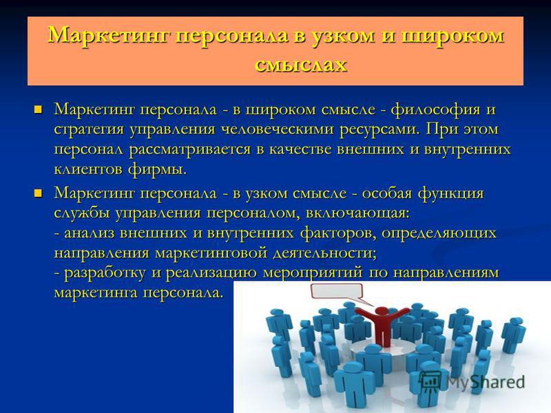 Маркетинг персонала в узком и широком смыслах Маркетинг персонала - в широком смысле - философия и стратегия управления человеческими ресурсами. При этом персонал рассматривается в качестве внешних и внутренних клиентов фирмы. Маркетинг персонала - в