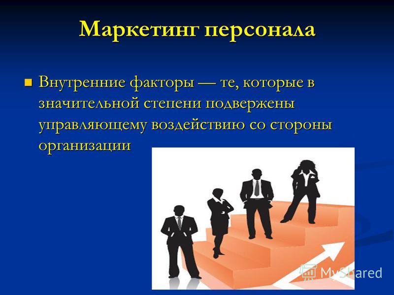 Маркетинг персонала Внутренние факторы те, которые в значительной степени подвержены управляющему воздействию со стороны организации Внутренние факторы те, которые в значительной степени подвержены управляющему воздействию со стороны организации