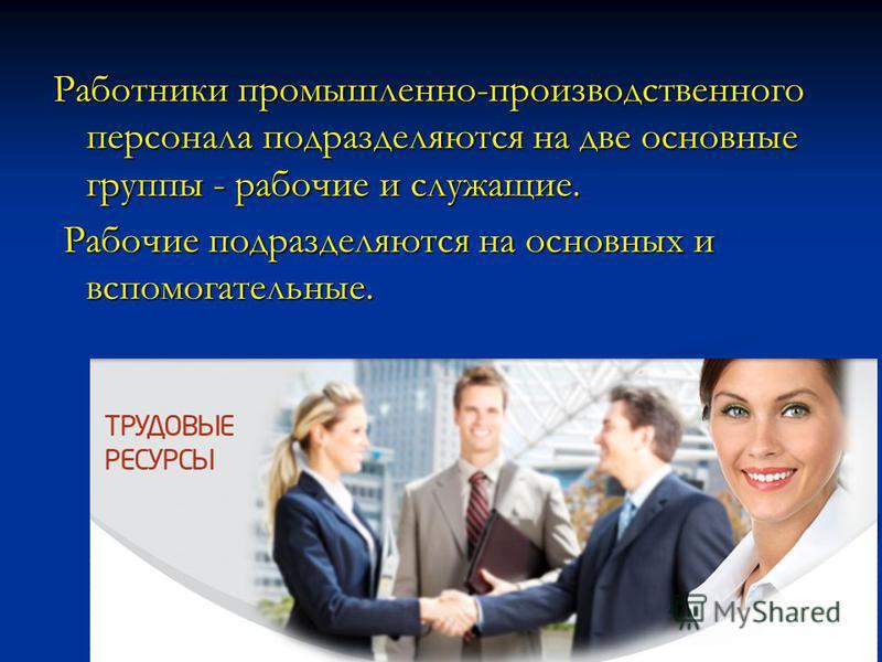 Работники промышленно-производственного персонала подразделяются на две основные группы - рабочие и служащие. Рабочие подразделяются на основных и вспомогательные. Рабочие подразделяются на основных и вспомогательные.