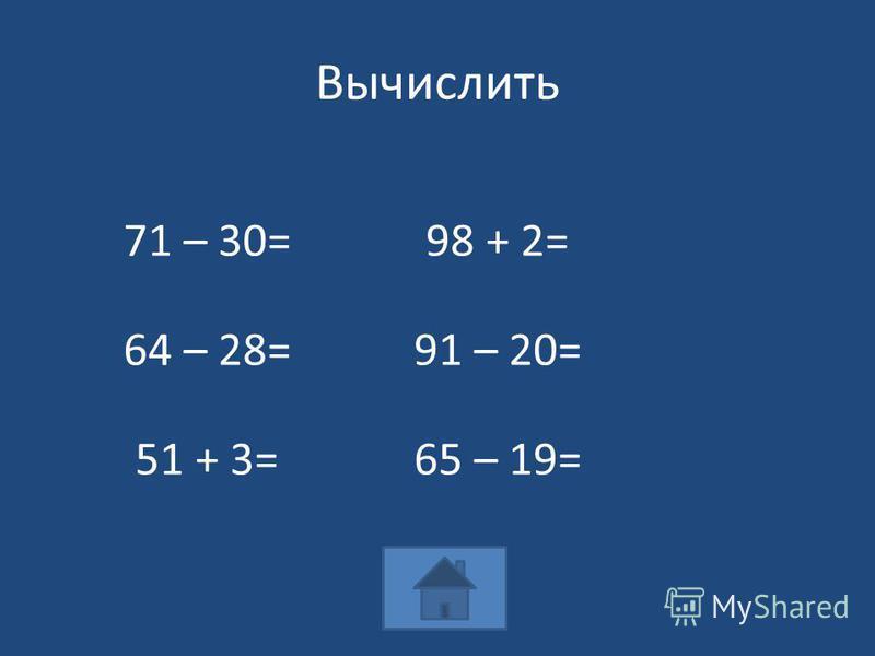 Вычислить 71 – 30=98 + 2= 64 – 28=91 – 20= 51 + 3=65 – 19=