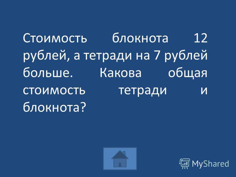 Стоимость блокнота 12 рублей, а тетради на 7 рублей больше. Какова общая стоимость тетради и блокнота?