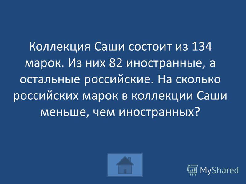 Коллекция Саши состоит из 134 марок. Из них 82 иностранные, а остальные российские. На сколько российских марок в коллекции Саши меньше, чем иностранных?