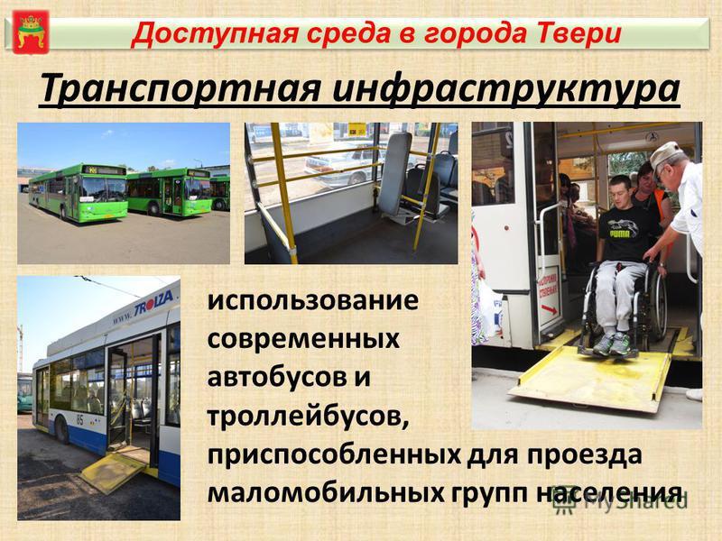 Доступная среда в города Твери Транспортная инфраструктура использование современных автобусов и троллейбусов, приспособленных для проезда маломобильных групп населения