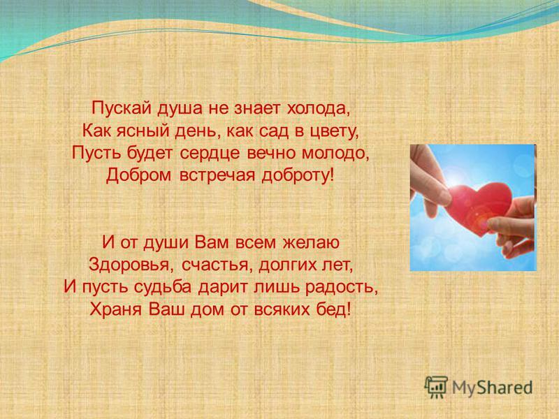 Пускай душа не знает холода, Как ясный день, как сад в цвету, Пусть будет сердце вечно молодо, Добром встречая доброту! И от души Вам всем желаю Здоровья, счастья, долгих лет, И пусть судьба дарит лишь радость, Храня Ваш дом от всяких бед!
