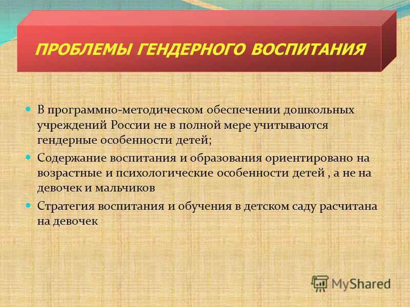 В программно-методическом обеспечении дошкольных учреждений России не в полной мере учитываются гендерные особенности детей; Содержание воспитания и образования ориентировано на возрастные и психологические особенности детей, а не на девочек и мальчи