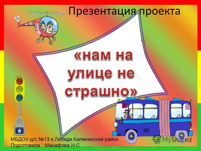 Презентация проекта МБДОУ-д/с 13 х.Лебеди Калининский район Подготовила : Манафова Н.С.