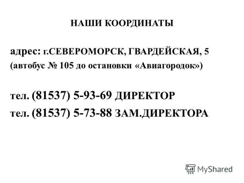 НАШИ КООРДИНАТЫ адрес: г.СЕВЕРОМОРСК, ГВАРДЕЙСКАЯ, 5 (автобус 105 до остановки «Авиагородок») тел. (81537) 5-93-69 ДИРЕКТОР тел. (81537) 5-73-88 ЗАМ.ДИРЕКТОРА