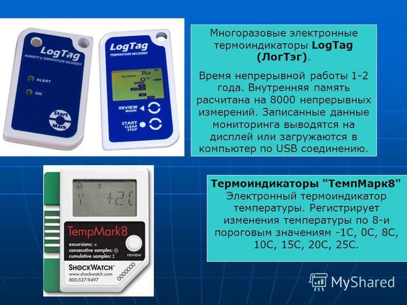 Многоразовые электронные термоиндикаторы LоgTag (Лог Тэг). Время непрерывной работы 1-2 года. Внутренняя память рассчитана на 8000 непрерывных измерений. Записанные данные мониторинга выводятся на дисплей или загружаются в компьютер по USB соединению