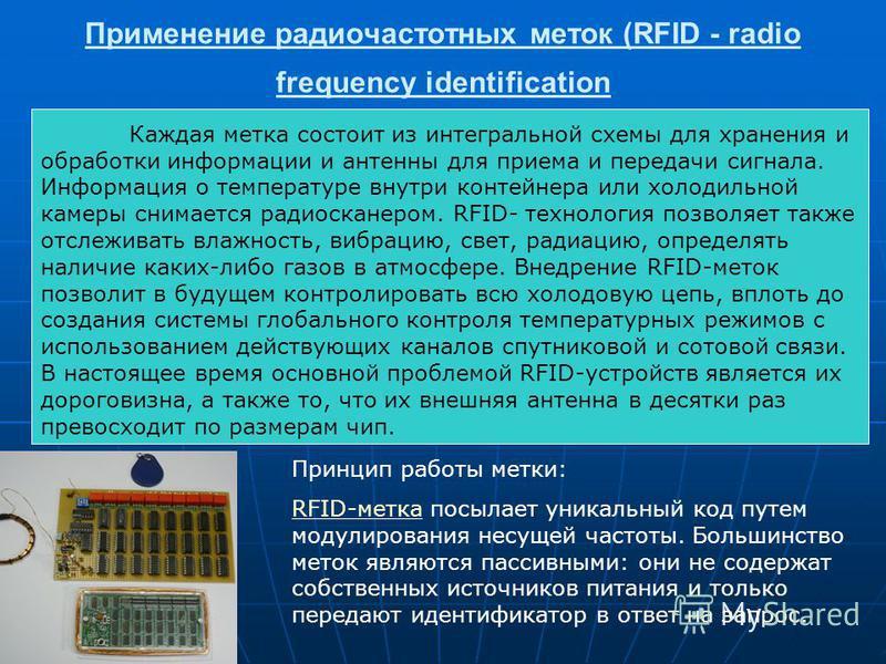 Применение радиочастотных меток (RFID - radio frequency identification Каждая метка состоит из интегральной схемы для хранения и обработки информации и антенны для приема и передачи сигнала. Информация о температуре внутри контейнера или холодильной