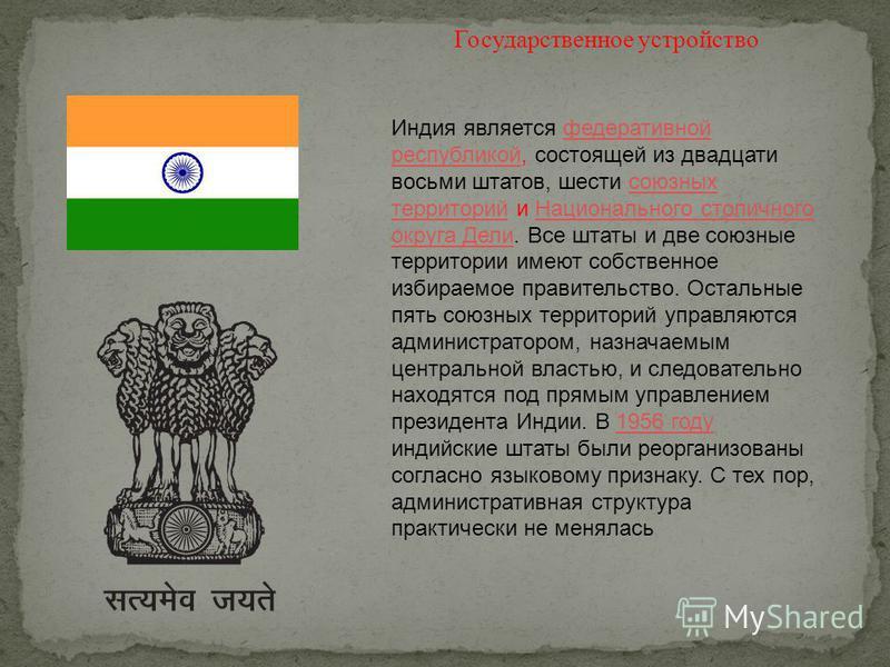 Индия является федеративной республикой, состоящей из двадцати восьми штатов, шести союзных территорий и Национального столичного округа Дели. Все штаты и две союзные территории имеют собственное избираемое правительство. Остальные пять союзных терри