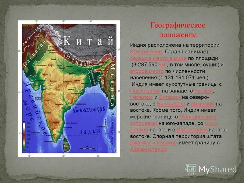 Индия расположена на территории Южной Азии. Страхна занимает седьмое место в мире по площади Южной Азии седьмое место в мире (3 287 590 км², в том числе, суши:) и второе место по численности населения (1 131 191 071 чел.).км² второе место Индия имеет