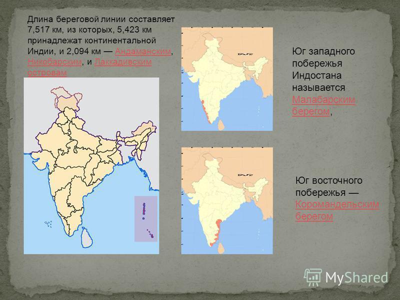 Длина береговой линии составляет 7,517 км, из которых, 5,423 км принадлежат континентальной Индии, и 2,094 км Андаманским, Никобарским, и Лаккадивским островам Андаманским Никобарским Лаккадивским островам Юг западного побережья Индостана называется