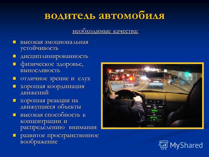 водитель автомобиля высокая эмоциональная устойчивость высокая эмоциональная устойчивость дисциплинированность дисциплинированность физическое здоровье, выносливость физическое здоровье, выносливость отличное зрение и слух отличное зрение и слух хоро