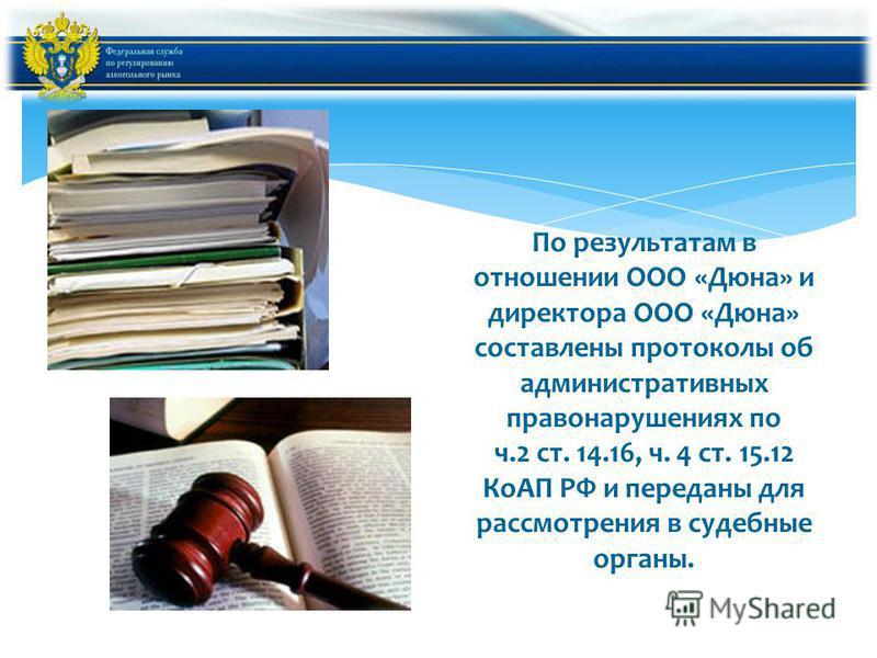 По результатам в отношении ООО «Дюна» и директора ООО «Дюна» составлены протоколы об административных правонарушениях по ч.2 ст. 14.16, ч. 4 ст. 15.12 КоАП РФ и переданы для рассмотрения в судебные органы.