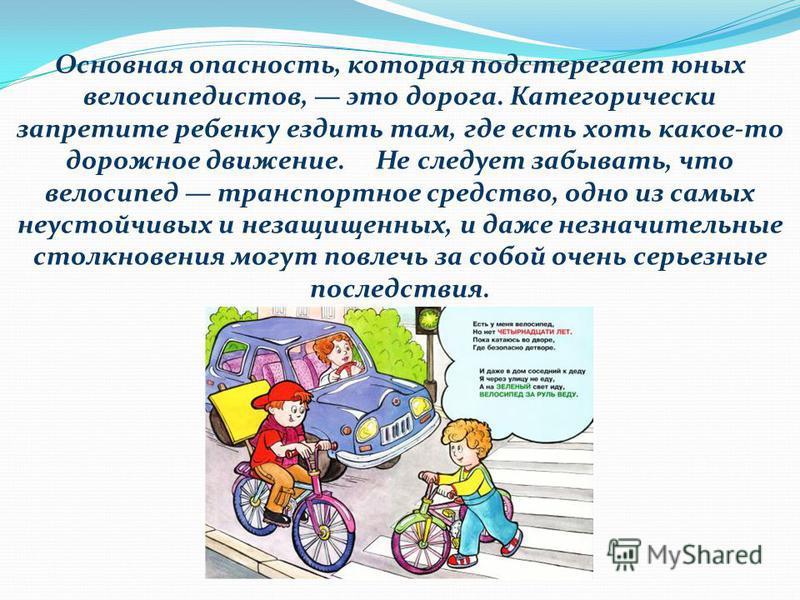 Основная опасность, которая подстерегает юных велосипедистов, это дорога. Категорически запретите ребенку ездить там, где есть хоть какое-то дорожное движение. Не следует забывать, что велосипед транспортное средство, одно из самых неустойчивых и нез