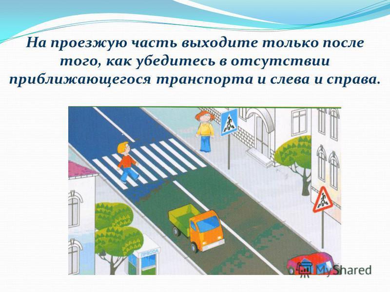 На проезжую часть выходите только после того, как убедитесь в отсутствии приближающегося транспорта и слева и справа.