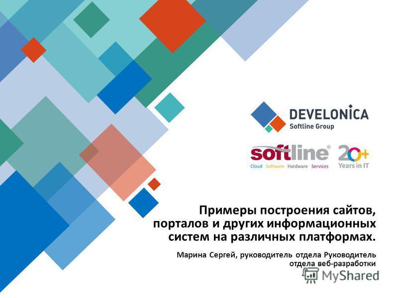 Марина Сергей, руководитель отдела Руководитель отдела веб-разработки Примеры построения сайтов, порталов и других информационных систем на различных платформах.