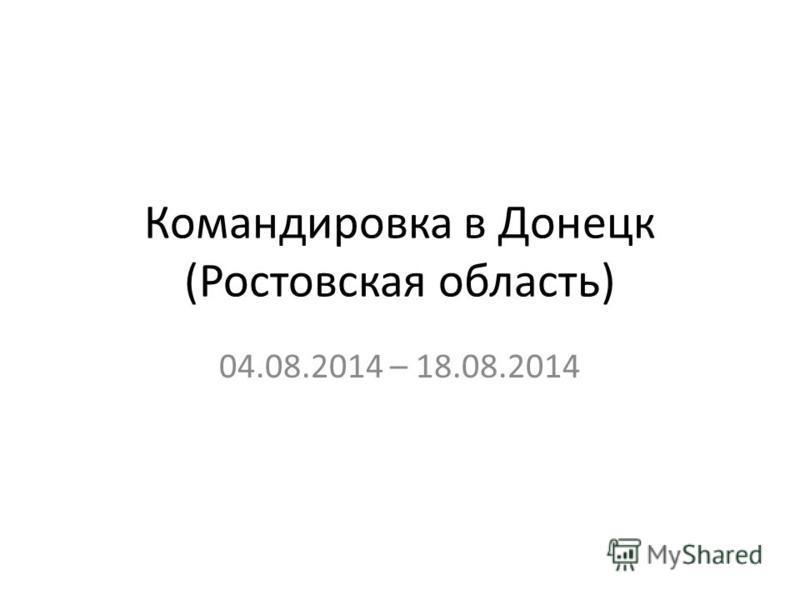 Командировка в Донецк (Ростовская область) 04.08.2014 – 18.08.2014