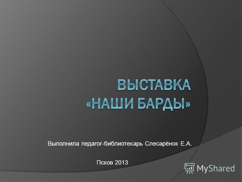 Выполнила педагог-библиотекарь Слесарёнок Е.А. Псков 2013