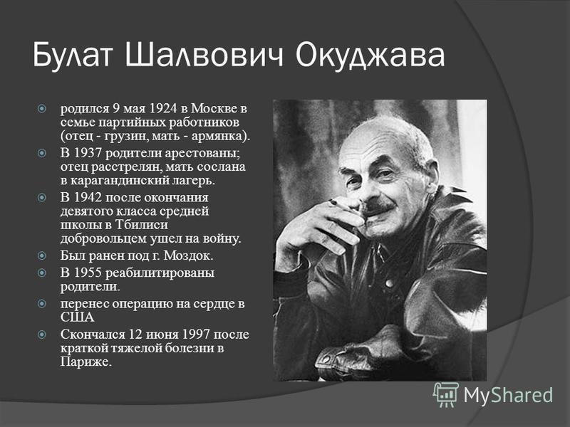 Булат Шалвович Окуджава родился 9 мая 1924 в Москве в семье партийных работников (отец - грузин, мать - армянка). В 1937 родители арестованы; отец расстрелян, мать сослана в карагандинский лагерь. В 1942 после окончания девятого класса средней школы