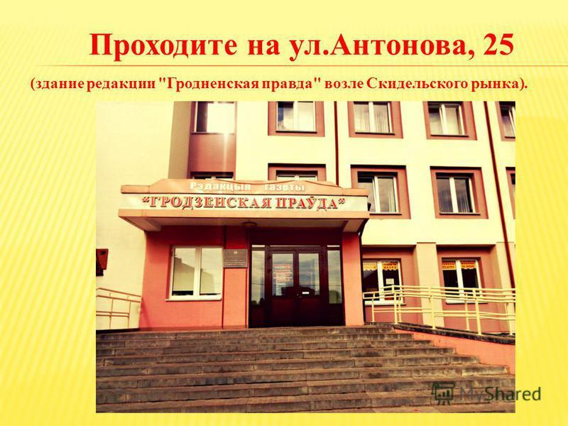 (здание редакции Гродненская правда возле Скидельского рынка). Проходите на ул.Антонова, 25