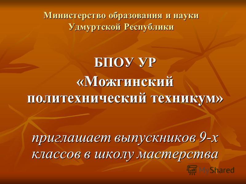 Министерство образования и науки Удмуртской Республики БПОУ УР «Можгинский политехнический техникум» приглашает выпускников 9-х классов в школу мастерства