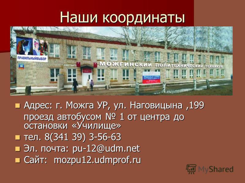 Наши координаты Адрес: г. Можга УР, ул. Наговицына,199 Адрес: г. Можга УР, ул. Наговицына,199 проезд автобусом 1 от центра до остановки «Училище» проезд автобусом 1 от центра до остановки «Училище» тел. 8(341 39) 3-56-63 тел. 8(341 39) 3-56-63 Эл. по