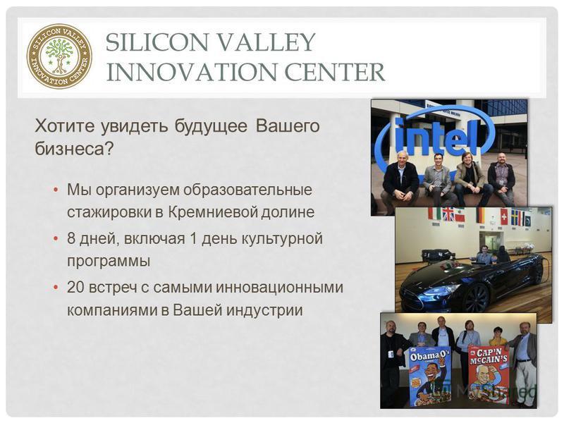 SILICON VALLEY INNOVATION CENTER Хотите увидеть будущее Вашего бизнеса? Мы организуем образовательные стажировки в Кремниевой долине 8 дней, включая 1 день культурной программы 20 встреч с самыми инновационными компаниями в Вашей индустрии