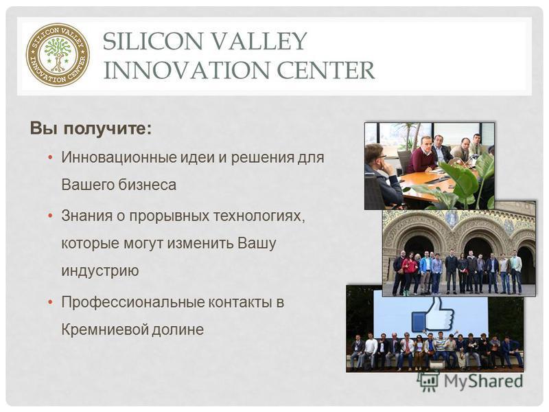 SILICON VALLEY INNOVATION CENTER Вы получите: Инновационные идеи и решения для Вашего бизнеса Знания о прорывных технологиях, которые могут изменить Вашу индустрию Профессиональные контакты в Кремниевой долине