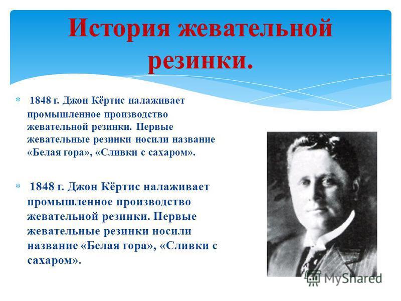 1848 г. Джон Кёртис налаживает промышленное производство жевательной резинки. Первые жевательные резинки носили название «Белая гора», «Сливки с сахаром». История жевательной резинки.