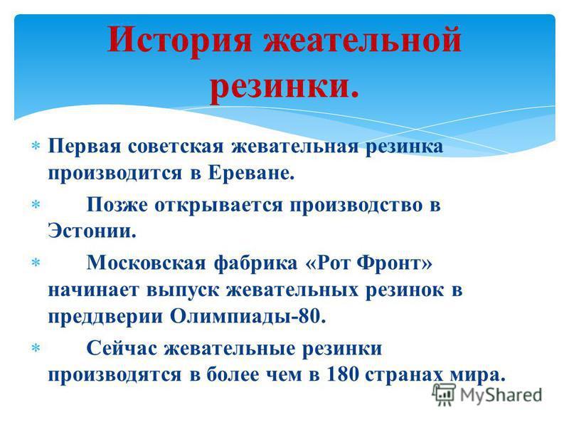 История жевательной резинки. Первая советская жевательная резинка производится в Ереване. Позже открывается производство в Эстонии. Московская фабрика «Рот Фронт» начинает выпуск жевательных резинок в преддверии Олимпиады-80. Сейчас жевательные резин
