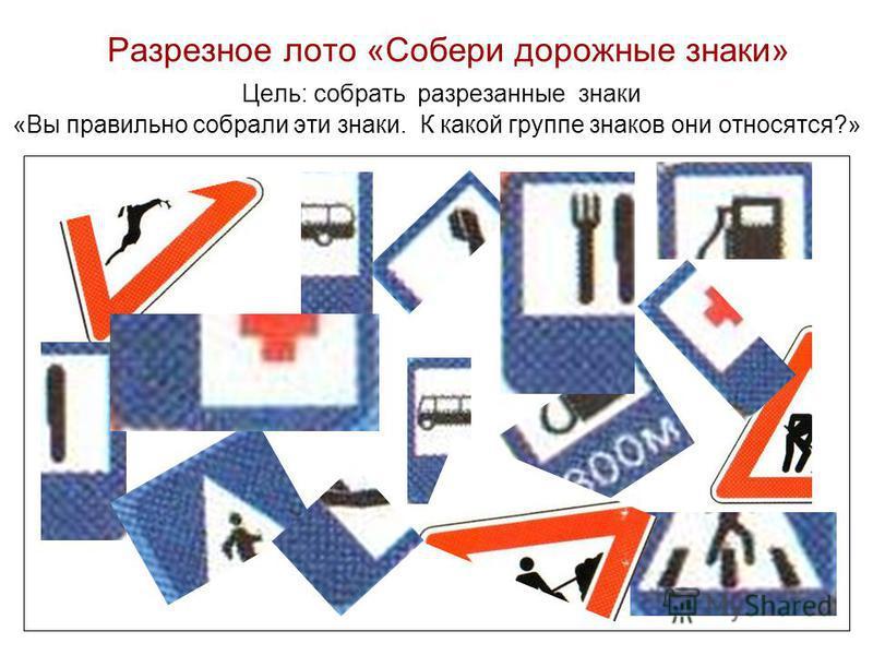 Разрезное лото «Собери дорожные знаки» Цель: собрать разрезанные знаки «Вы правильно собрали эти знаки. К какой группе знаков они относятся?»