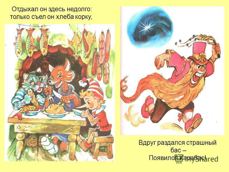 Отдыхал он здесь недолго: только съел он хлеба корку, Вдруг раздался страшный бас – Появился Карабас!