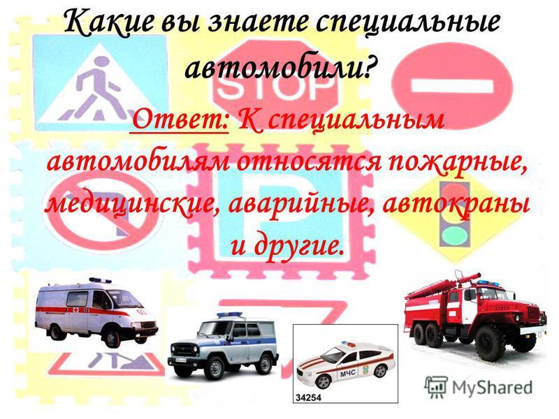 Какие вы знаете специальные автомобили? Ответ: К специальным автомобилям относятся пожарные, медицинские, аварийные, автокраны и другие.