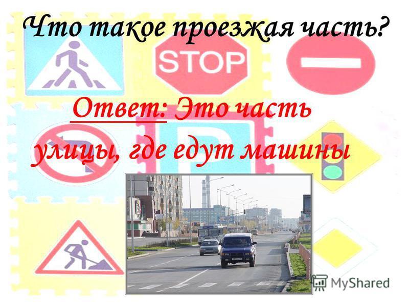 Что такое проезжая часть? Ответ: Это часть улицы, где едут машины