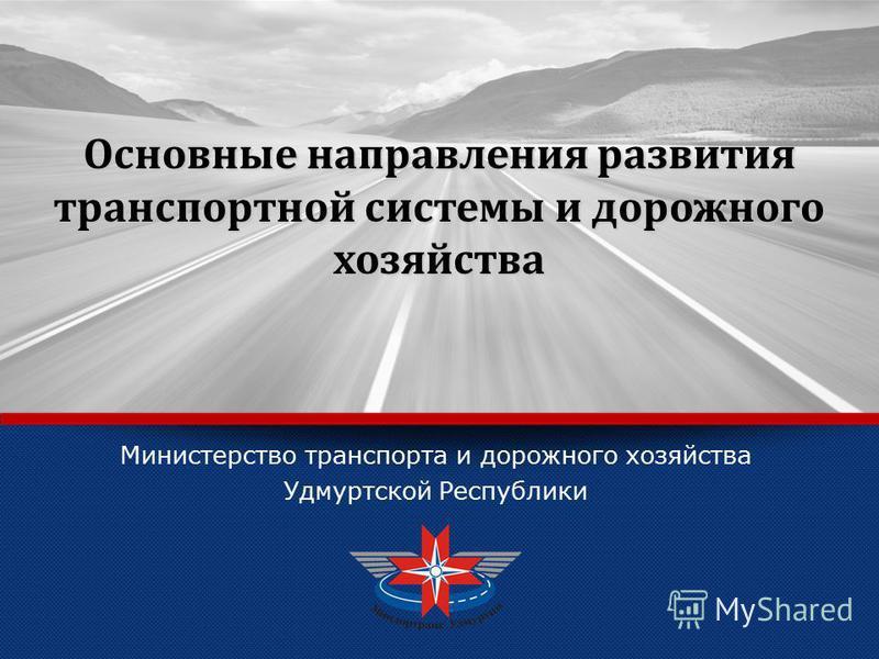 LOGO Министерство транспорта и дорожного хозяйства Удмуртской Республики Основные направления развития транспортной системы и дорожного хозяйства
