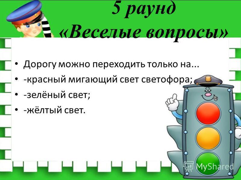 5 раунд «Веселые вопросы» Дорогу можно переходить только на... -красный мигающий свет светофора; -зелёный свет; -жёлтый свет.