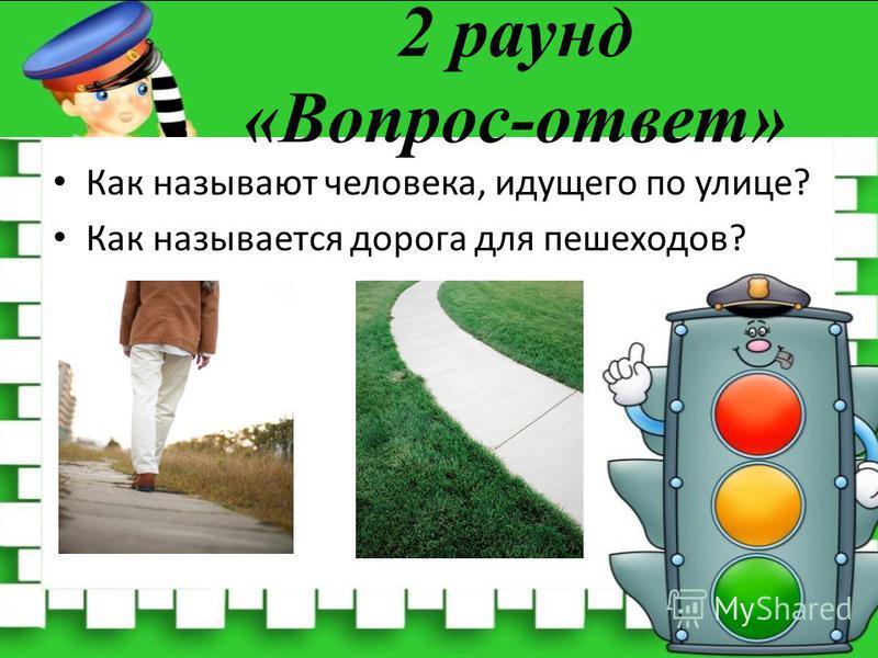 2 раунд «Вопрос-ответ» Как называют человека, идущего по улице? Как называется дорога для пешеходов?