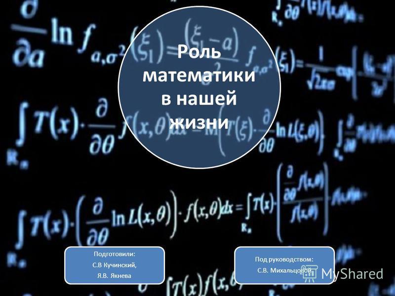 Роль математики в нашей жизни Подготовили: С.В Кучинский, Я.В. Якнева Под руководством: С.В. Михальцовой