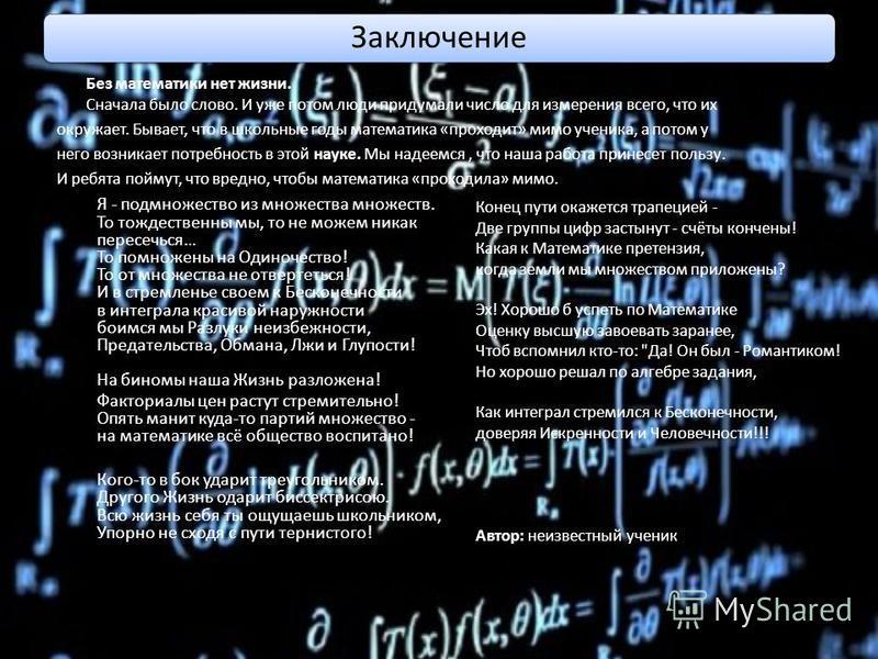 Заключение Без математики нет жизни. Сначала было слово. И уже потом люди придумали число для измерения всего, что их окружает. Бывает, что в школьные годы математика «проходит» мимо ученика, а потом у него возникает потребность в этой науке. Мы наде