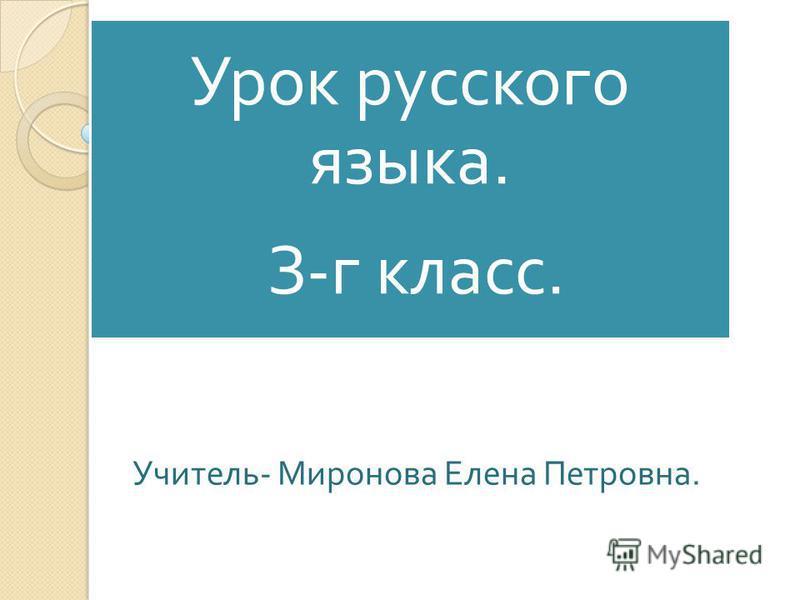 Урок русского языка. З - г класс. Учитель - Миронова Елена Петровна.