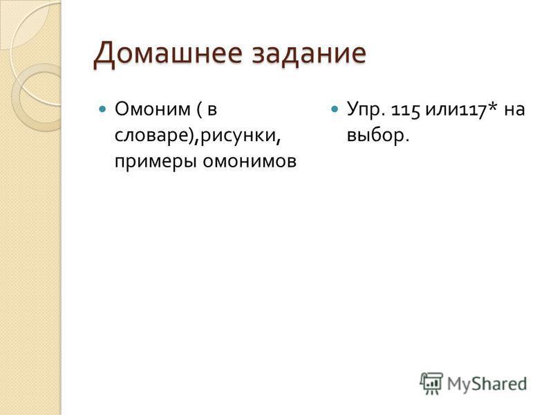Домашнее задание Омоним ( в словаре ), рисунки, примеры омонимов Упр. 115 или 117* на выбор.