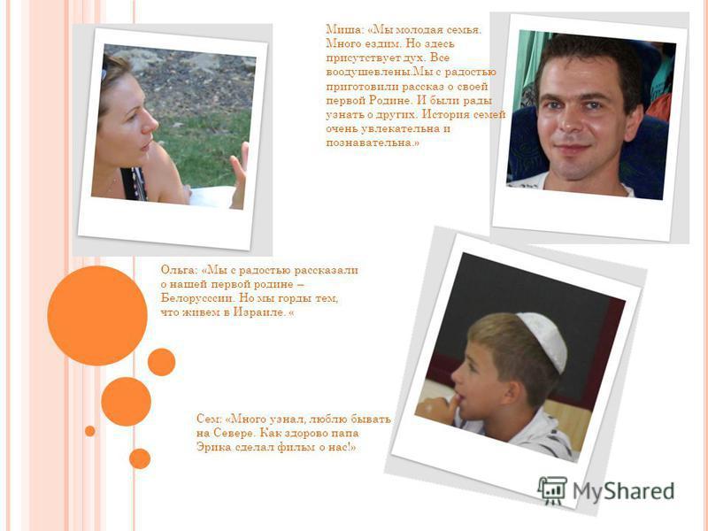 Ольга: «Мы с радостью рассказали о нашей первой родине – Белорусссии. Но мы горды тем, что живсем в Израиле. « Миша: «Мы молодая семья. Много ездим. Но здесь присутствует дух. Все воодушевлены.Мы с радостью приготовили рассказ о своей первой Родине.