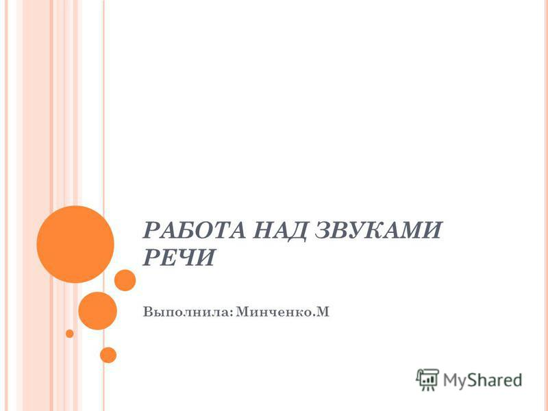 РАБОТА НАД ЗВУКАМИ РЕЧИ Выполнила: Минченко.М